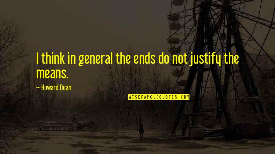 Justify The Means Quotes By Howard Dean: I think in general the ends do not