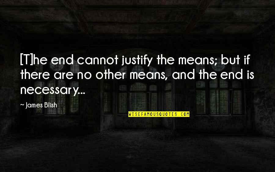 Justify The Means Quotes By James Blish: [T]he end cannot justify the means; but if