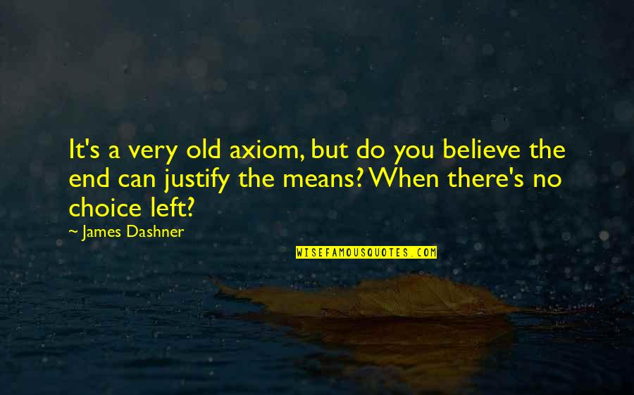 Justify The Means Quotes By James Dashner: It's a very old axiom, but do you
