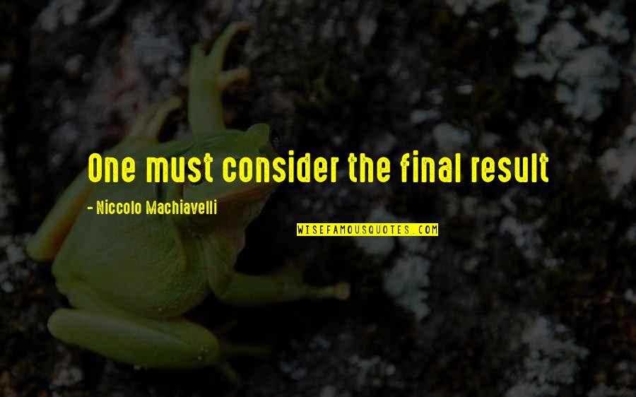 Justify The Means Quotes By Niccolo Machiavelli: One must consider the final result