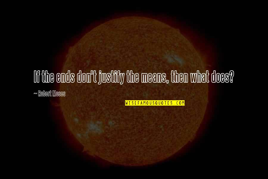 Justify The Means Quotes By Robert Moses: If the ends don't justify the means, then
