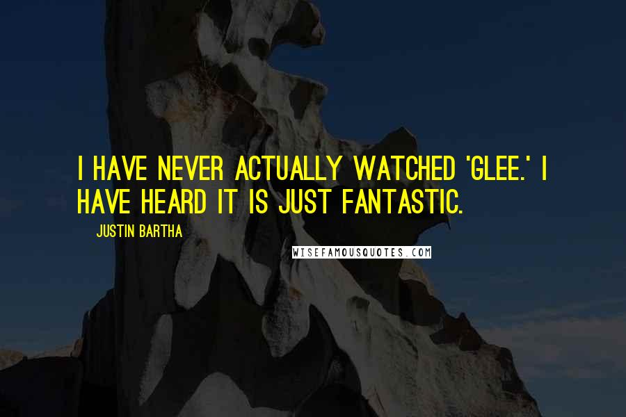 Justin Bartha quotes: I have never actually watched 'Glee.' I have heard it is just fantastic.