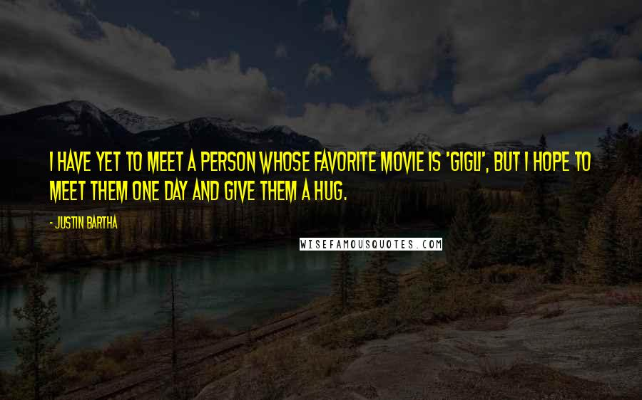 Justin Bartha quotes: I have yet to meet a person whose favorite movie is 'Gigli', but I hope to meet them one day and give them a hug.
