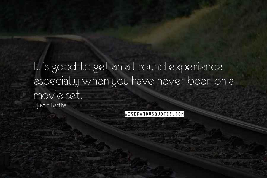 Justin Bartha quotes: It is good to get an all round experience especially when you have never been on a movie set.