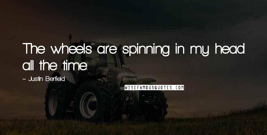 Justin Berfield quotes: The wheels are spinning in my head all the time.