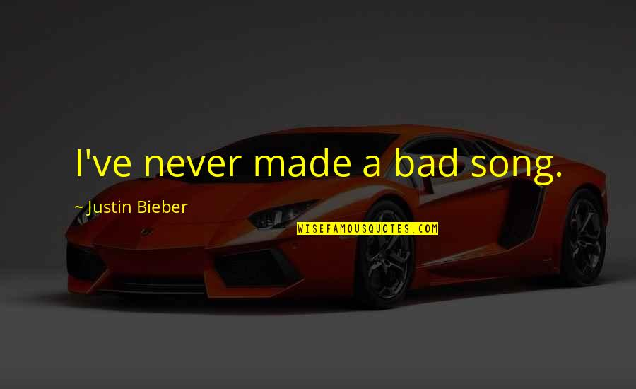 Justin Bieber Song Quotes By Justin Bieber: I've never made a bad song.