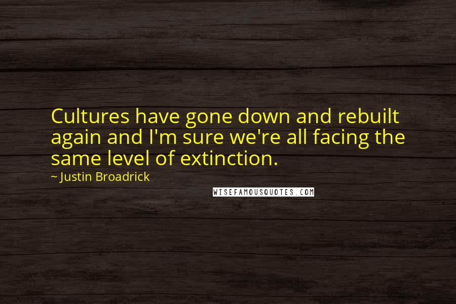 Justin Broadrick quotes: Cultures have gone down and rebuilt again and I'm sure we're all facing the same level of extinction.
