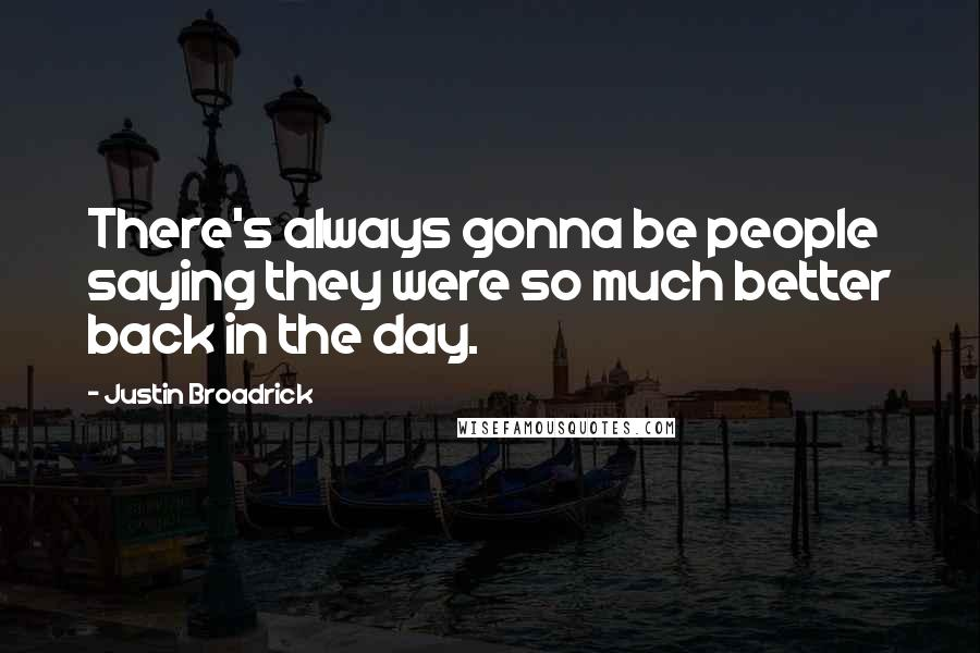 Justin Broadrick quotes: There's always gonna be people saying they were so much better back in the day.