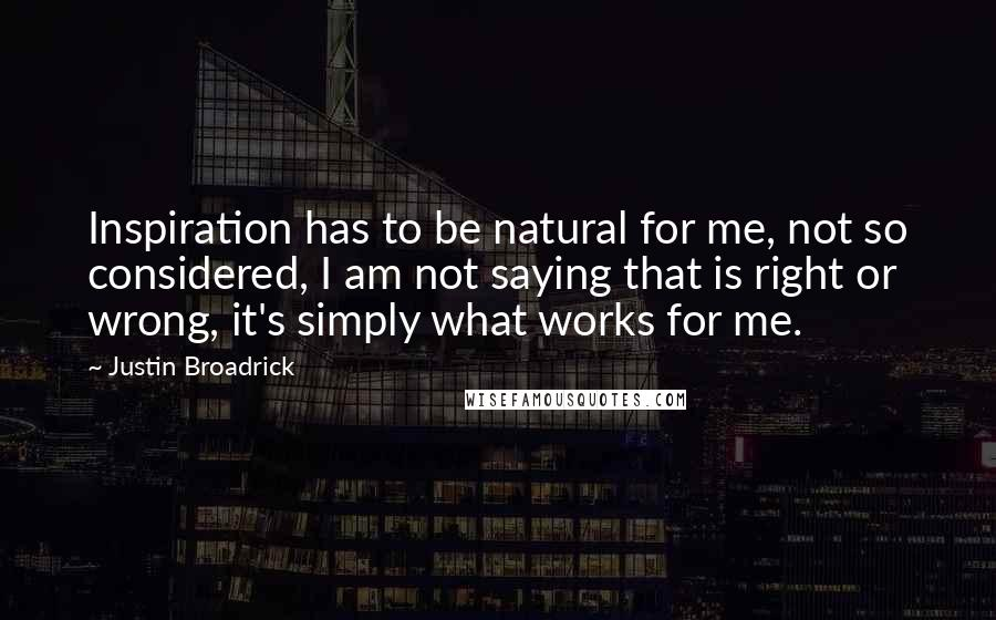 Justin Broadrick quotes: Inspiration has to be natural for me, not so considered, I am not saying that is right or wrong, it's simply what works for me.