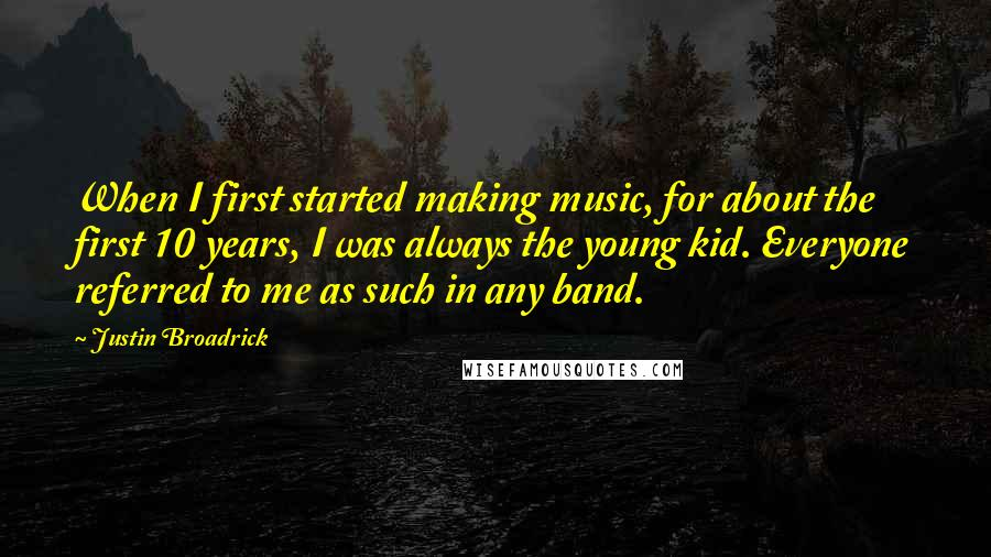 Justin Broadrick quotes: When I first started making music, for about the first 10 years, I was always the young kid. Everyone referred to me as such in any band.