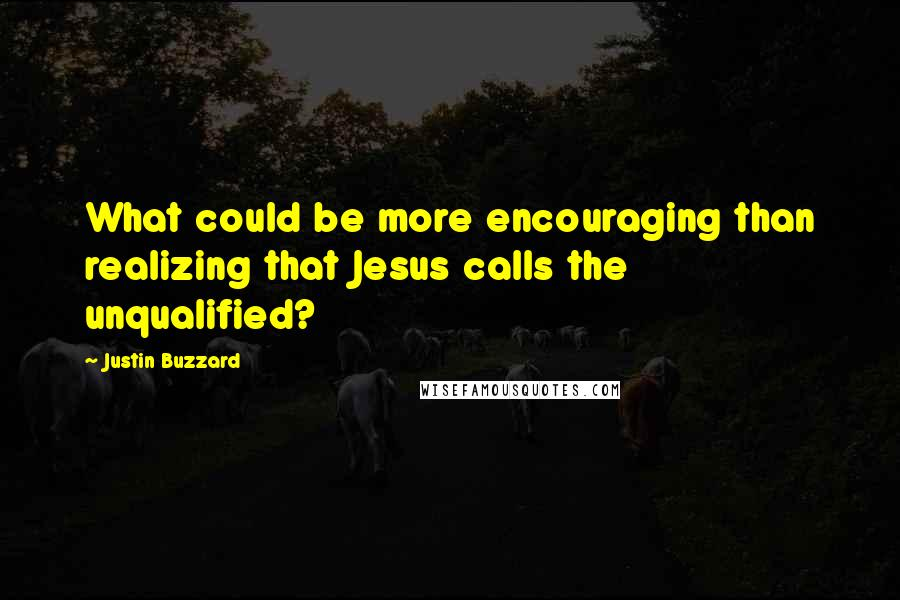 Justin Buzzard quotes: What could be more encouraging than realizing that Jesus calls the unqualified?