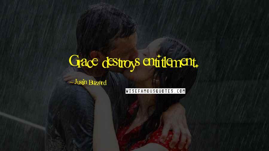 Justin Buzzard quotes: Grace destroys entitlement.