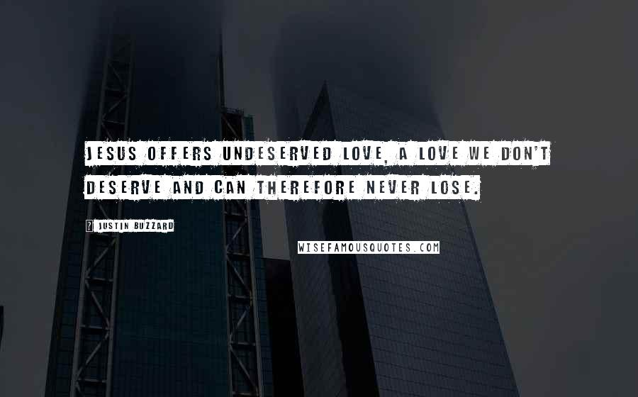 Justin Buzzard quotes: Jesus offers undeserved love, a love we don't deserve and can therefore never lose.