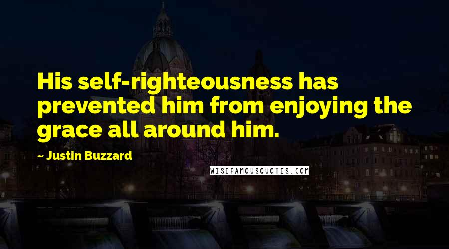Justin Buzzard quotes: His self-righteousness has prevented him from enjoying the grace all around him.