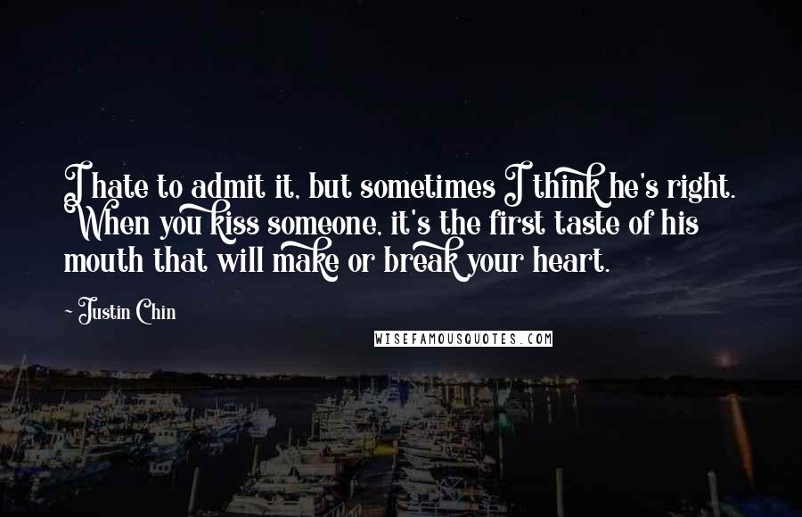 Justin Chin quotes: I hate to admit it, but sometimes I think he's right. When you kiss someone, it's the first taste of his mouth that will make or break your heart.