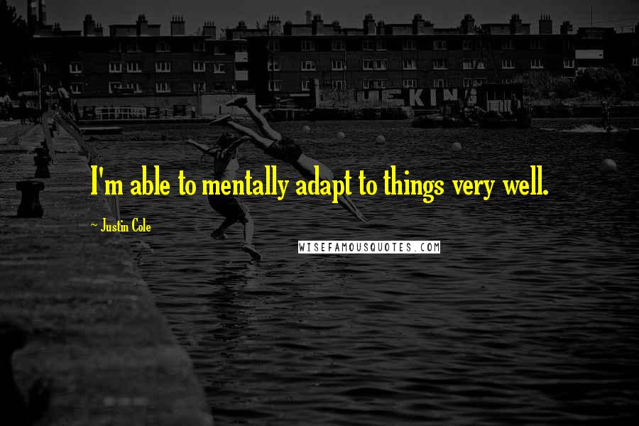 Justin Cole quotes: I'm able to mentally adapt to things very well.