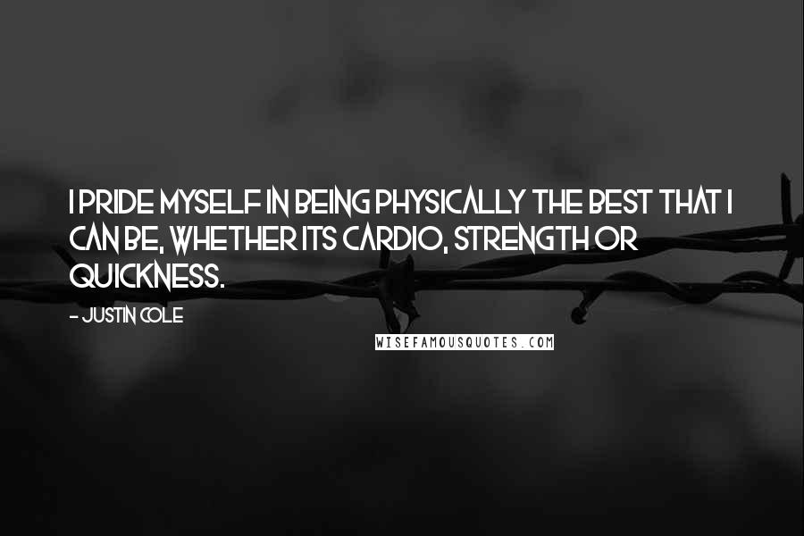 Justin Cole quotes: I pride myself in being physically the best that I can be, whether its cardio, strength or quickness.