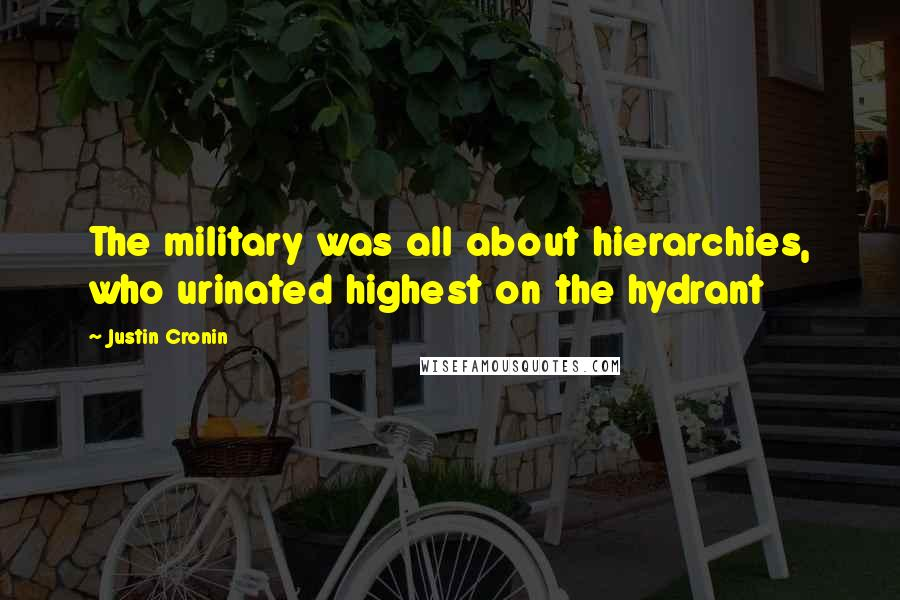 Justin Cronin quotes: The military was all about hierarchies, who urinated highest on the hydrant