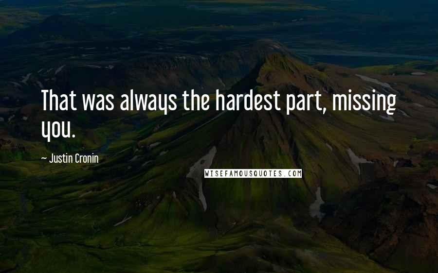 Justin Cronin quotes: That was always the hardest part, missing you.