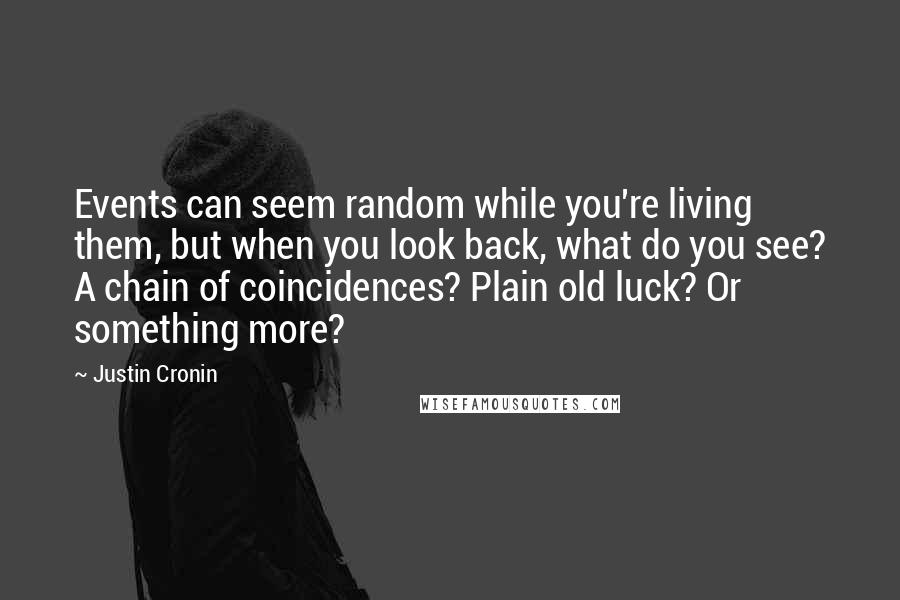Justin Cronin quotes: Events can seem random while you're living them, but when you look back, what do you see? A chain of coincidences? Plain old luck? Or something more?