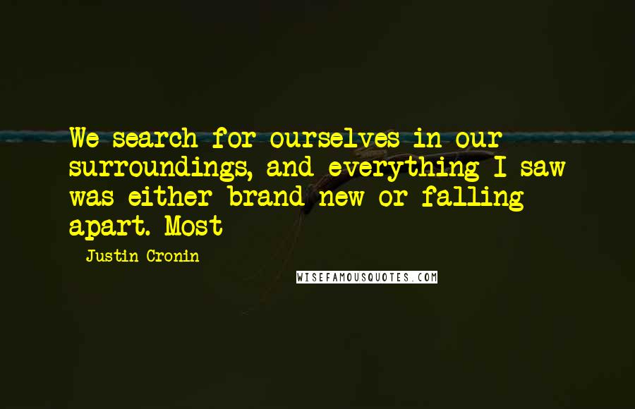 Justin Cronin quotes: We search for ourselves in our surroundings, and everything I saw was either brand-new or falling apart. Most