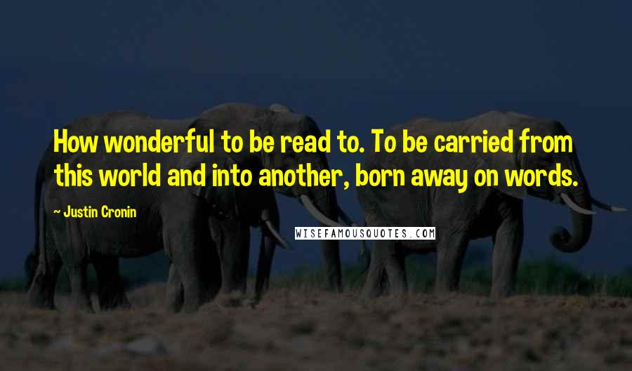 Justin Cronin quotes: How wonderful to be read to. To be carried from this world and into another, born away on words.