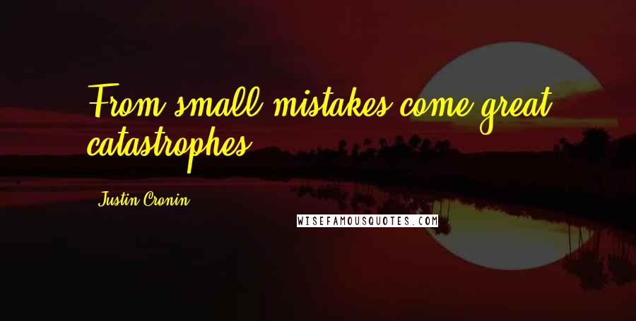 Justin Cronin quotes: From small mistakes come great catastrophes;