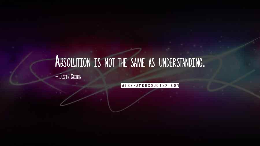 Justin Cronin quotes: Absolution is not the same as understanding.
