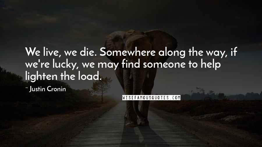 Justin Cronin quotes: We live, we die. Somewhere along the way, if we're lucky, we may find someone to help lighten the load.