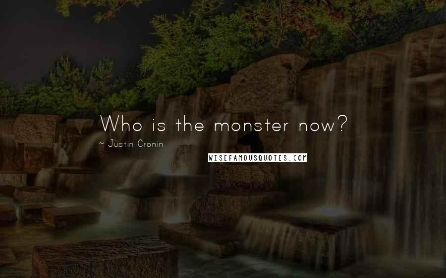 Justin Cronin quotes: Who is the monster now?