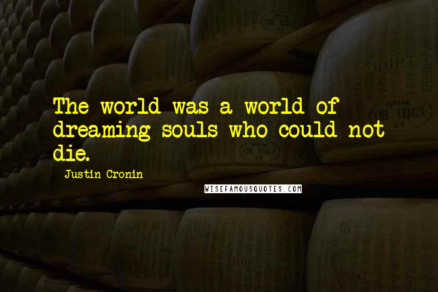 Justin Cronin quotes: The world was a world of dreaming souls who could not die.