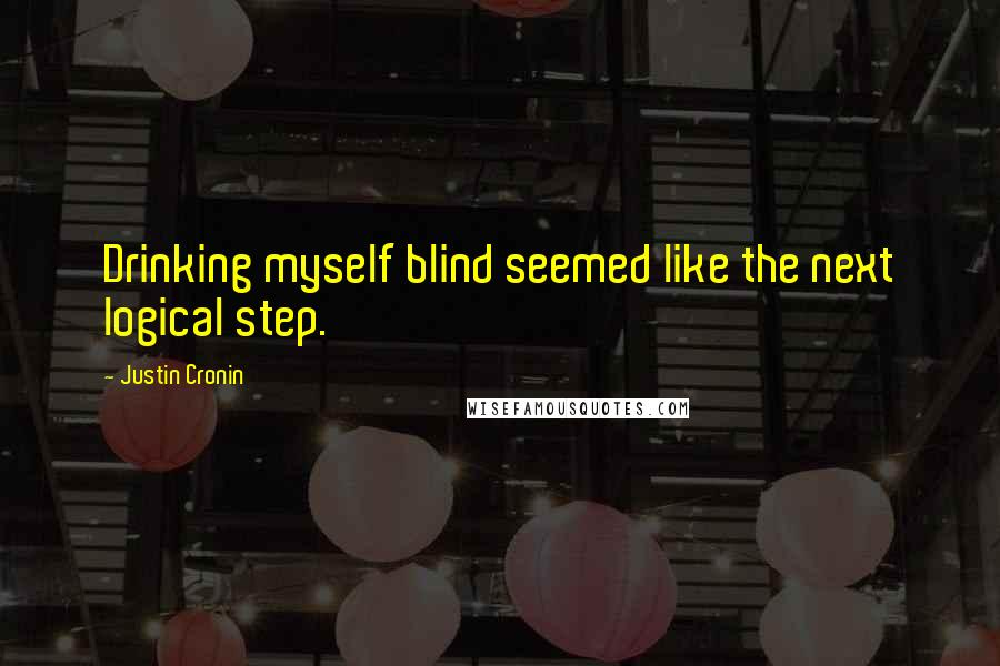 Justin Cronin quotes: Drinking myself blind seemed like the next logical step.