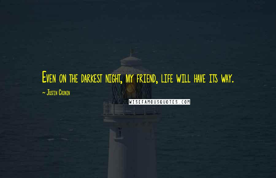 Justin Cronin quotes: Even on the darkest night, my friend, life will have its way.