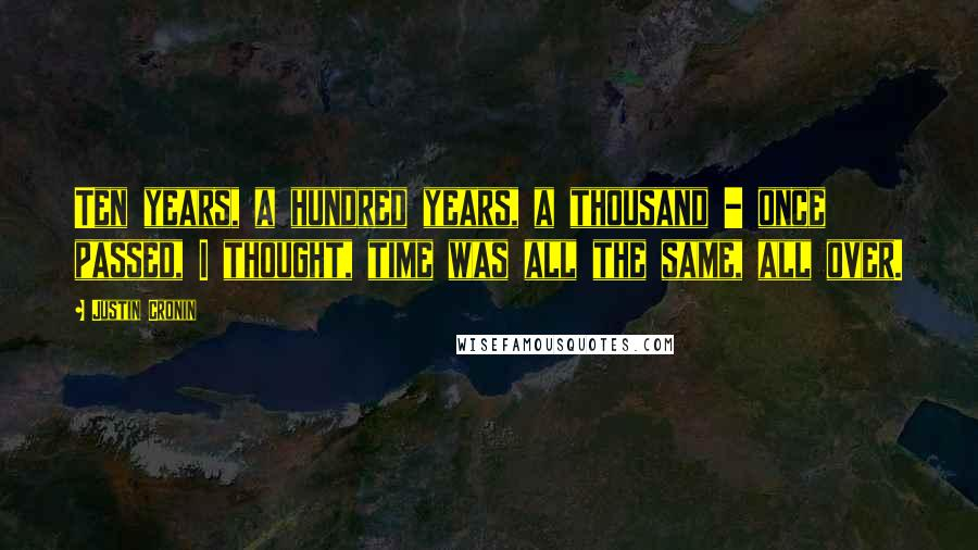 Justin Cronin quotes: Ten years, a hundred years, a thousand - once passed, I thought, time was all the same, all over.