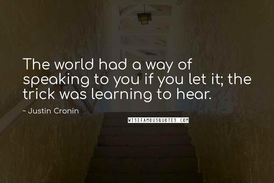 Justin Cronin quotes: The world had a way of speaking to you if you let it; the trick was learning to hear.