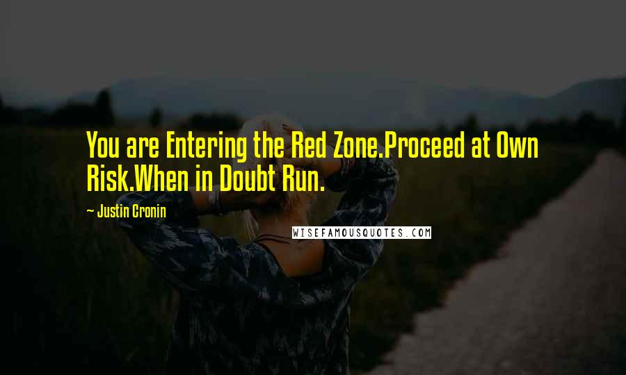 Justin Cronin quotes: You are Entering the Red Zone.Proceed at Own Risk.When in Doubt Run.