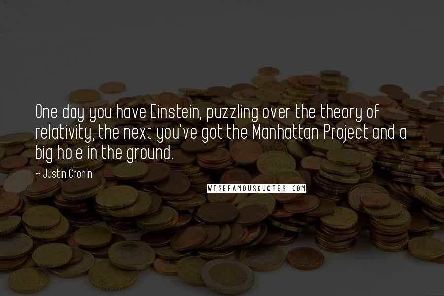Justin Cronin quotes: One day you have Einstein, puzzling over the theory of relativity, the next you've got the Manhattan Project and a big hole in the ground.