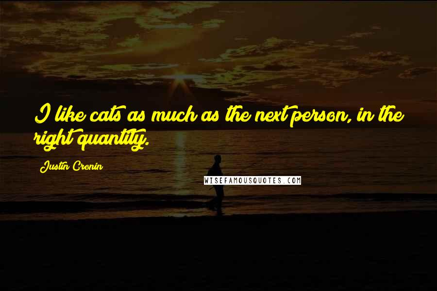 Justin Cronin quotes: I like cats as much as the next person, in the right quantity.