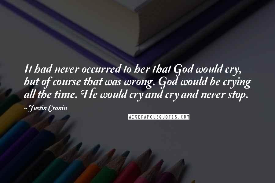 Justin Cronin quotes: It had never occurred to her that God would cry, but of course that was wrong. God would be crying all the time. He would cry and cry and never