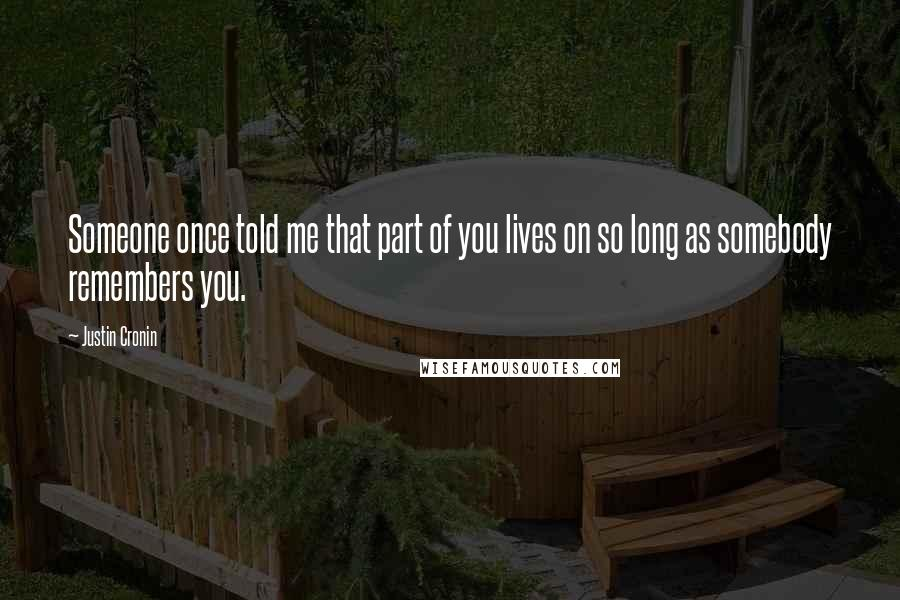 Justin Cronin quotes: Someone once told me that part of you lives on so long as somebody remembers you.