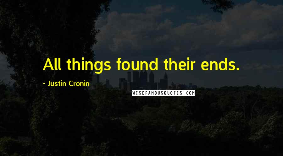 Justin Cronin quotes: All things found their ends.