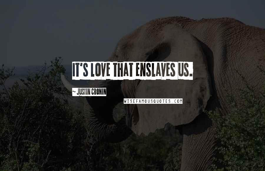 Justin Cronin quotes: It's love that enslaves us.