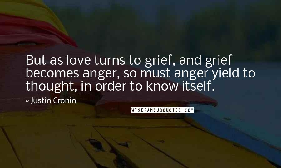 Justin Cronin quotes: But as love turns to grief, and grief becomes anger, so must anger yield to thought, in order to know itself.