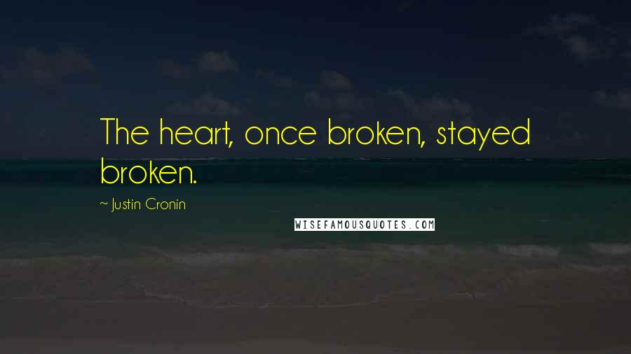 Justin Cronin quotes: The heart, once broken, stayed broken.