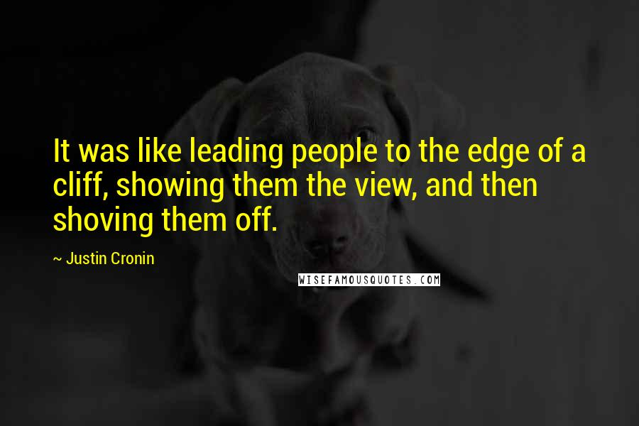 Justin Cronin quotes: It was like leading people to the edge of a cliff, showing them the view, and then shoving them off.