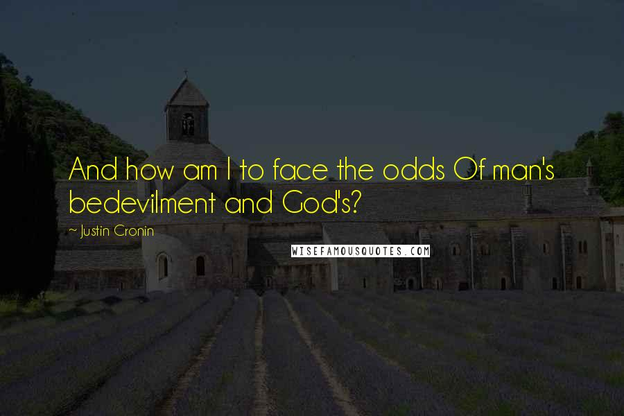 Justin Cronin quotes: And how am I to face the odds Of man's bedevilment and God's?