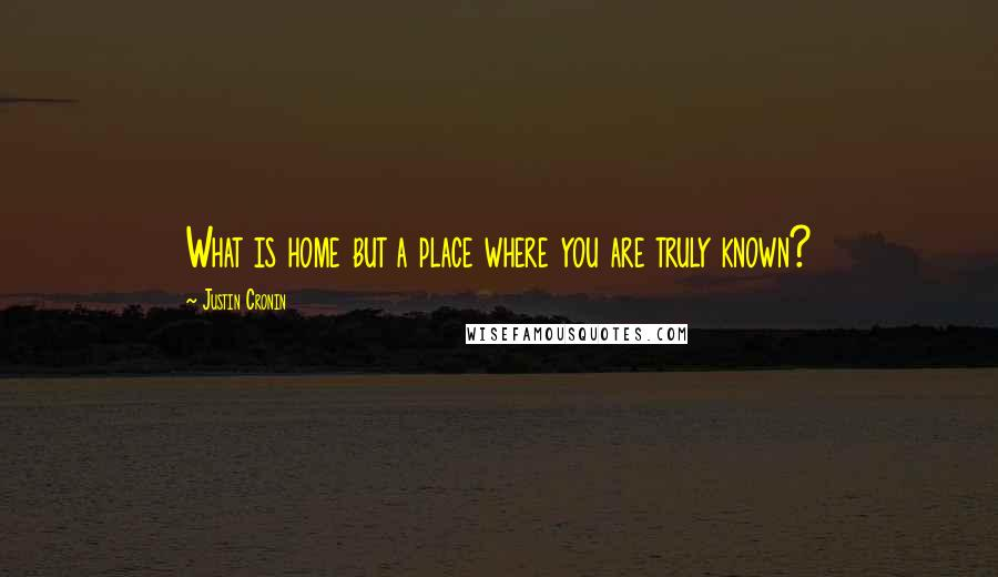 Justin Cronin quotes: What is home but a place where you are truly known?