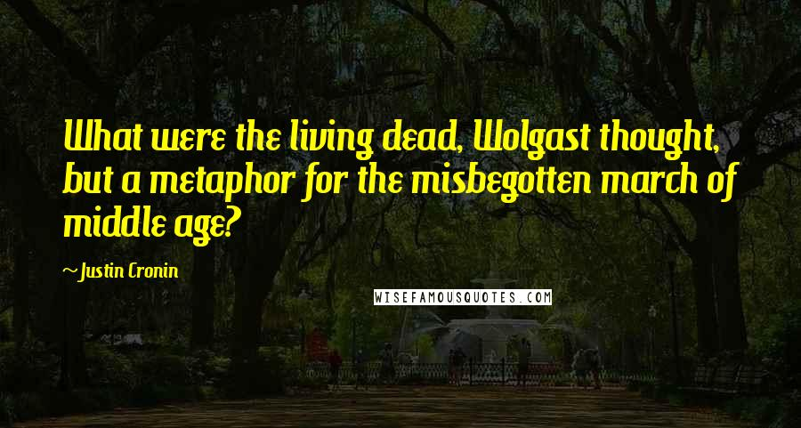 Justin Cronin quotes: What were the living dead, Wolgast thought, but a metaphor for the misbegotten march of middle age?