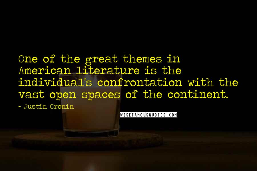 Justin Cronin quotes: One of the great themes in American literature is the individual's confrontation with the vast open spaces of the continent.