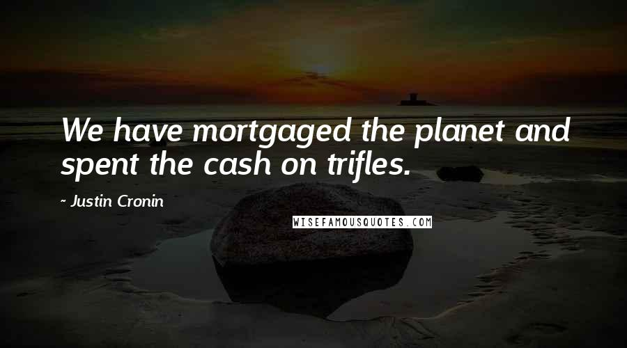 Justin Cronin quotes: We have mortgaged the planet and spent the cash on trifles.